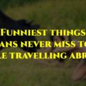 Funniest things Indians never miss to do while travelling abroad