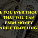 Have you ever thought that you can earn the money while travelling?